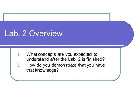 Lab. 2 Overview 1. What concepts are you expected to understand after the Lab. 2 is finished? 2. How do you demonstrate that you have that knowledge?