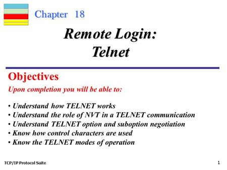 TCP/IP Protocol Suite 1 Chapter 18 Upon completion you will be able to: Remote Login: Telnet Understand how TELNET works Understand the role of NVT in.