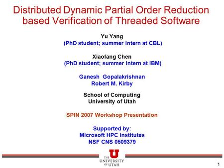 1 Distributed Dynamic Partial Order Reduction based Verification of Threaded Software Yu Yang (PhD student; summer intern at CBL) Xiaofang Chen (PhD student;