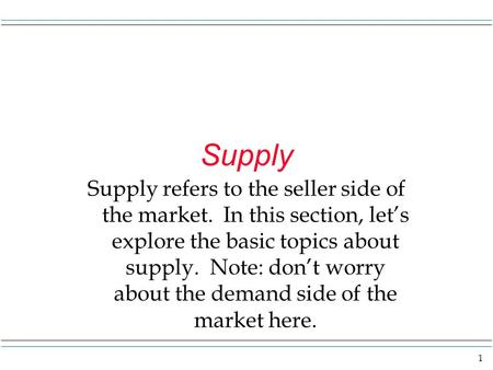 1 Supply Supply refers to the seller side of the market. In this section, let's explore the basic topics about supply. Note: don't worry about the demand.