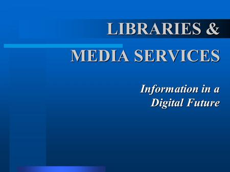 LIBRARIES & MEDIA SERVICES Information in a Digital Future.