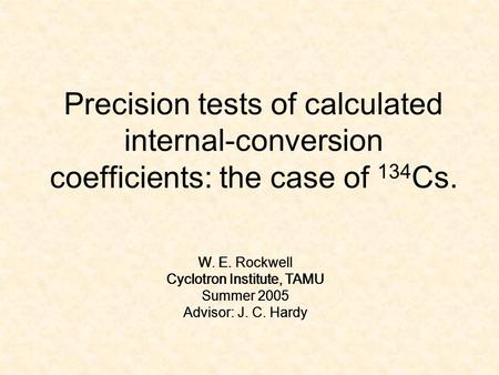 Precision tests of calculated internal-conversion coefficients: the case of 134 Cs. W. E. Rockwell Cyclotron Institute, TAMU Summer 2005 Advisor: J. C.