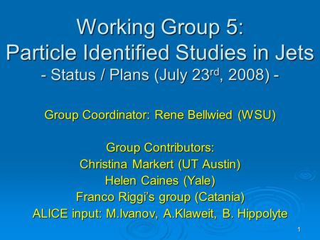 1 Working Group 5: Particle Identified Studies in Jets - Status / Plans (July 23 rd, 2008) - Group Coordinator: Rene Bellwied (WSU) Group Contributors: