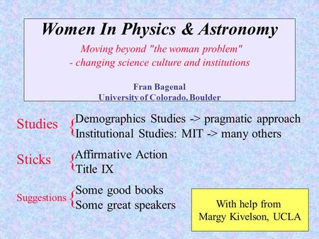 Women In Physics & Astronomy Moving beyond the woman problem - changing science culture and institutions Fran Bagenal University of Colorado, Boulder.