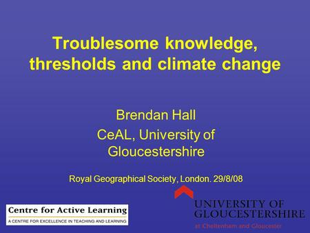 Troublesome knowledge, thresholds and climate change Brendan Hall CeAL, University of Gloucestershire Royal Geographical Society, London. 29/8/08.