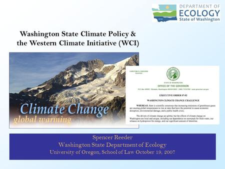 Spencer Reeder Washington State Department of Ecology University of Oregon, School of Law October 19, 2007 Washington State Climate Policy & the Western.