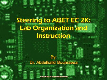 Prepared By: Dr. Abdelhafid Bouhraoua Steering to ABET EC 2K: Lab Organization and Instruction By: Dr. Abdelhafid Bouhraoua By: Dr. Abdelhafid Bouhraoua.
