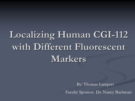 Localizing Human CGI-112 with Different Fluorescent Markers By: Thomas Lampert Faculty Sponsor: Dr. Nancy Bachman.