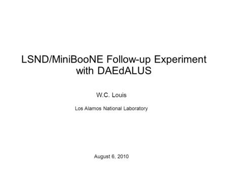 LSND/MiniBooNE Follow-up Experiment with DAEdALUS W.C. Louis Los Alamos National Laboratory August 6, 2010.