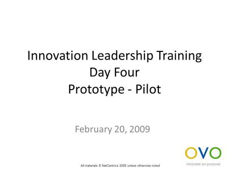 Innovation Leadership Training Day Four Prototype - Pilot February 20, 2009 All materials © NetCentrics 2008 unless otherwise noted.