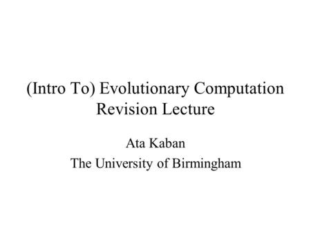 (Intro To) Evolutionary Computation Revision Lecture Ata Kaban The University of Birmingham.