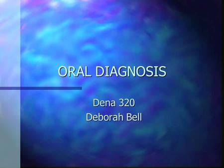 ORAL DIAGNOSIS Dena 320 Deborah Bell. Diagnosis n To identify or determine the nature and cause of a disease or injury through evaluation of the medical.