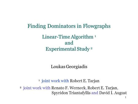 1 Finding Dominators in Flowgraphs Linear-Time Algorithm 1 and Experimental Study 2 Loukas Georgiadis 1 joint work with Robert E. Tarjan 2 joint work with.