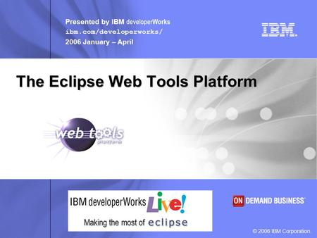 Presented by IBM developer Works ibm.com/developerworks/ 2006 January – April © 2006 IBM Corporation. Making the most of The Eclipse Web Tools Platform.