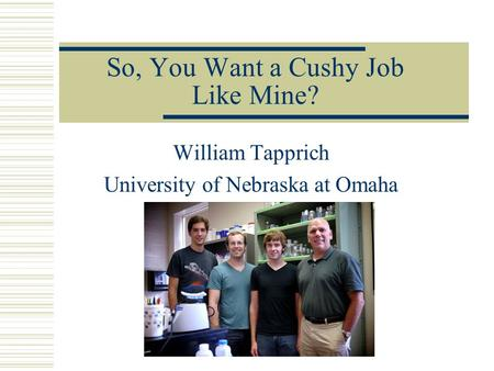So, You Want a Cushy Job Like Mine? William Tapprich University of Nebraska at Omaha.