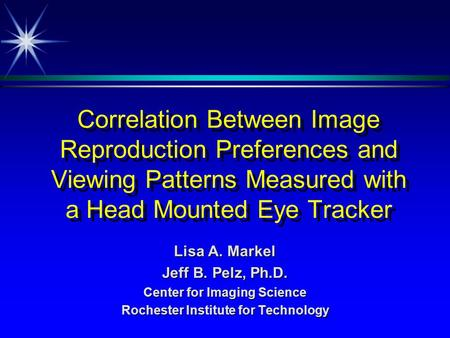 Correlation Between Image Reproduction Preferences and Viewing Patterns Measured with a Head Mounted Eye Tracker Lisa A. Markel Jeff B. Pelz, Ph.D. Center.