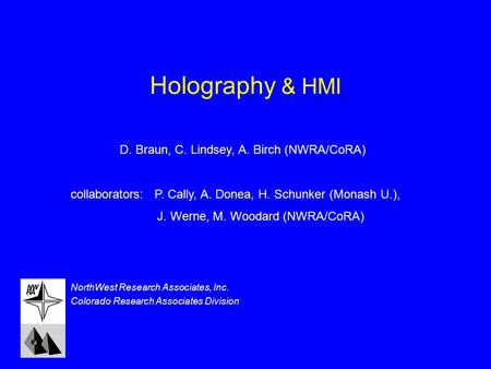 Holography & HMI NorthWest Research Associates, Inc. Colorado Research Associates Division D. Braun, C. Lindsey, A. Birch (NWRA/CoRA) collaborators: P.