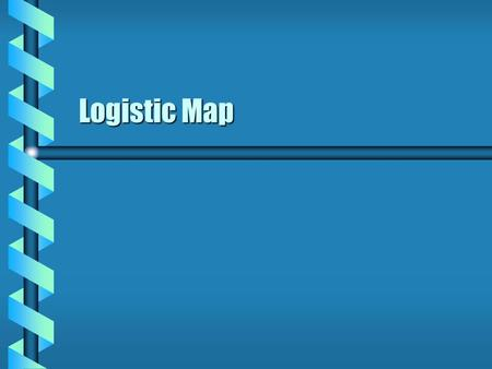 Logistic Map. Discrete Map  A map f is defined on a metric space X.  Repeated application of f forms a sequence. Discrete set of points  A sequence.