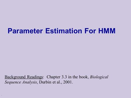 . Parameter Estimation For HMM Background Readings: Chapter 3.3 in the book, Biological Sequence Analysis, Durbin et al., 2001.