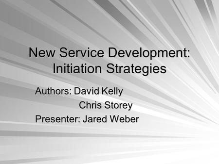 New Service Development: Initiation Strategies Authors: David Kelly Chris Storey Presenter: Jared Weber.