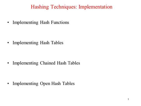 1 Hashing Techniques: Implementation Implementing Hash Functions Implementing Hash Tables Implementing Chained Hash Tables Implementing Open Hash Tables.