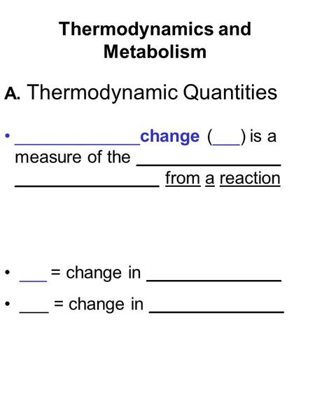Thermodynamics and Metabolism _____________change (  ) is a measure of the _______________ _______________ from a reaction  = change in ______________.