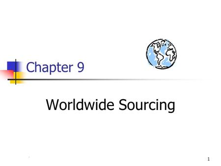 Chapter 41 Chapter 9 Worldwide Sourcing. 2 A Clarification on Terms International Sourcing (Opportunistic) Global Sourcing Integration of Systems Integration.