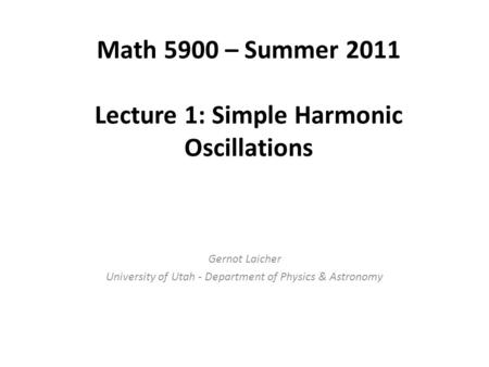 Math 5900 – Summer 2011 Lecture 1: Simple Harmonic Oscillations Gernot Laicher University of Utah - Department of Physics & Astronomy.