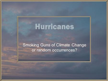 Hurricanes Smoking Guns of Climate Change or random occurrences?