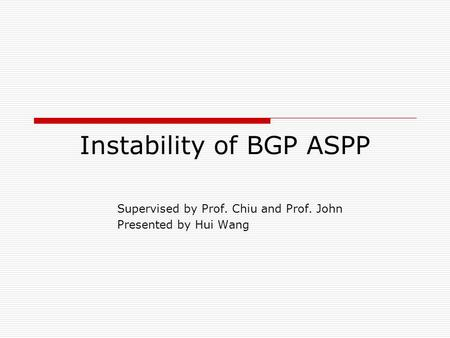 Instability of BGP ASPP Supervised by Prof. Chiu and Prof. John Presented by Hui Wang.