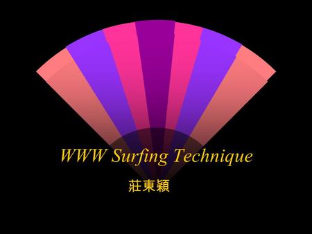 WWW Surfing Technique 莊東穎 WWW Surfing Technique The Starting point w 自己的書籤 (Bookmark) w 熱門的綜合式網站,如 HiNet, SeedNet w Search Engine( 搜尋引擎 )