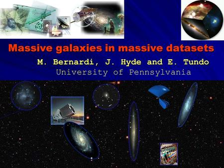 Massive galaxies in massive datasets M. Bernardi, J. Hyde and E. Tundo M. Bernardi, J. Hyde and E. Tundo University of Pennsylvania.