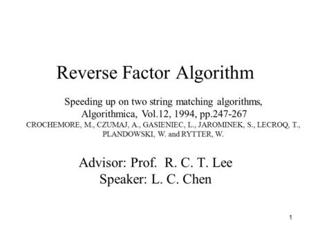 1 Reverse Factor Algorithm Advisor: Prof. R. C. T. Lee Speaker: L. C. Chen Speeding up on two string matching algorithms, Algorithmica, Vol.12, 1994, pp.247-267.