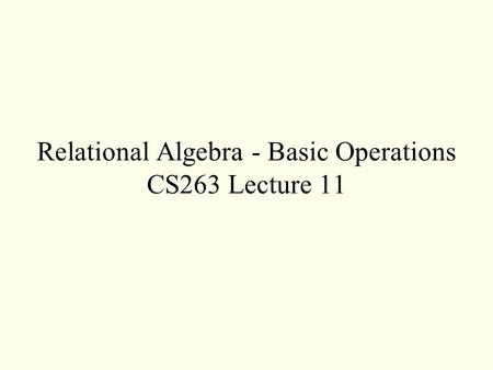 Relational Algebra - Basic Operations CS263 Lecture 11.