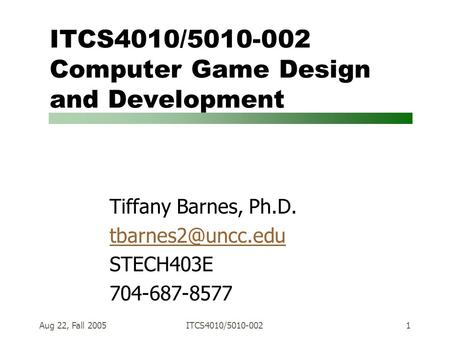Aug 22, Fall 2005ITCS4010/5010-0021 ITCS4010/5010-002 Computer Game Design and Development Tiffany Barnes, Ph.D. STECH403E 704-687-8577.