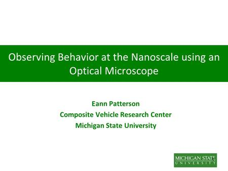 1 Observing Behavior at the Nanoscale using an Optical Microscope Eann Patterson Composite Vehicle Research Center Michigan State University.
