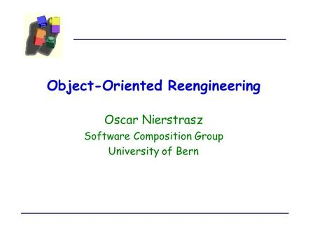 Object-Oriented Reengineering Oscar Nierstrasz Software Composition Group University of Bern.