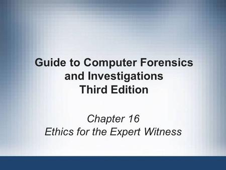 Guide to Computer Forensics and Investigations Third Edition Chapter 16 Ethics for the Expert Witness.