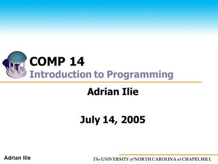 The UNIVERSITY of NORTH CAROLINA at CHAPEL HILL Adrian Ilie COMP 14 Introduction to Programming Adrian Ilie July 14, 2005.