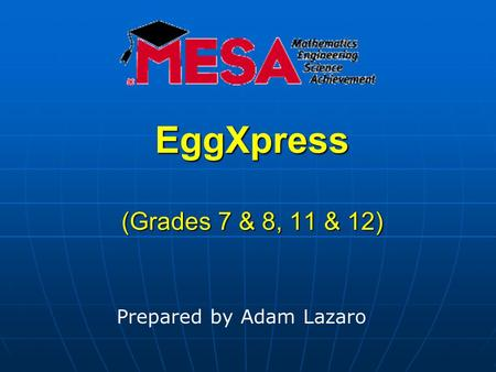 EggXpress (Grades 7 & 8, 11 & 12) Prepared by Adam Lazaro.