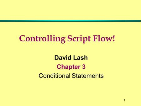 1 Controlling Script Flow! David Lash Chapter 3 Conditional Statements.