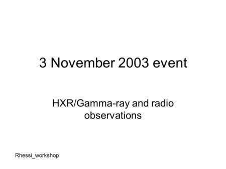 3 November 2003 event HXR/Gamma-ray and radio observations Rhessi_workshop.