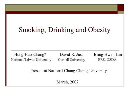 Smoking, Drinking and Obesity Hung-Hao Chang* David R. Just Biing-Hwan Lin National Taiwan University Cornell University ERS, USDA Present at National.