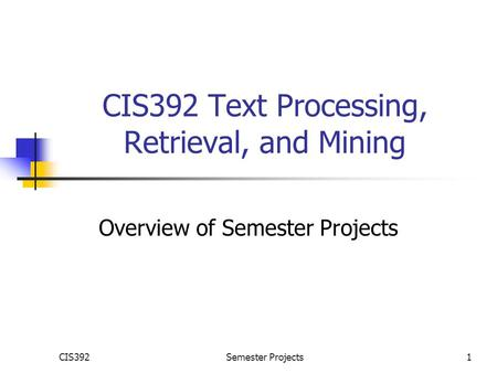 CIS392Semester Projects1 CIS392 Text Processing, Retrieval, and Mining Overview of Semester Projects.