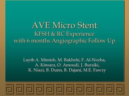 AVE Micro Stent KFSH & RC Experience with 6 months Angiographic Follow Up Layth A. Mimish, M. Bakhshi, F. Al-Nozha, A. Kinsara, O. Amoudi, J. Buraiki,