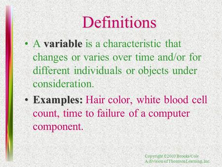 Copyright ©2003 Brooks/Cole A division of Thomson Learning, Inc. Definitions variableA variable is a characteristic that changes or varies over time and/or.