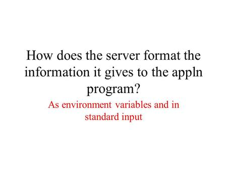 How does the server format the information it gives to the appln program? As environment variables and in standard input.