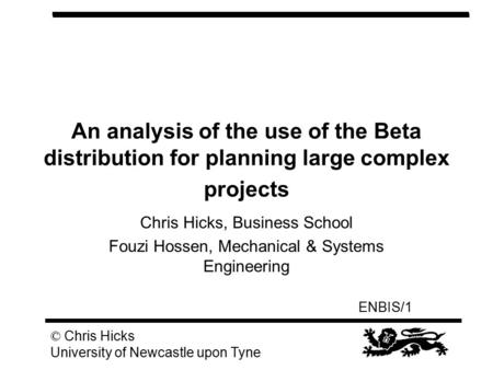 ENBIS/1 © Chris Hicks University of Newcastle upon Tyne An analysis of the use of the Beta distribution for planning large complex projects Chris Hicks,
