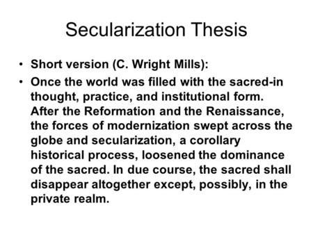Secularization Thesis Short version (C. Wright Mills): Once the world was filled with the sacred-in thought, practice, and institutional form. After the.