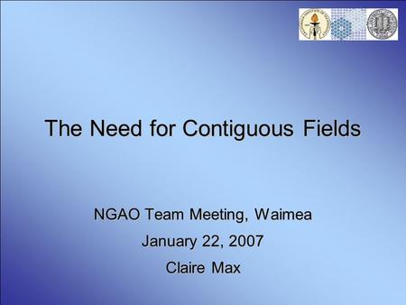 The Need for Contiguous Fields NGAO Team Meeting, Waimea January 22, 2007 Claire Max.